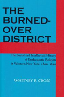 The Burned-over District: The Social and Intellectual History of Enthusiastic Religion in Western New York, 1800-1850 by Whitney R. Cross
